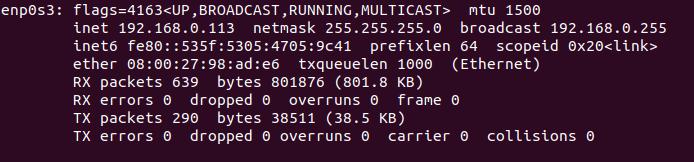 enpes3:  , BROADCAST , mtu 1500  tnet 192.168.0.113 net-mask 255.255.255.e broadcast 192.168.0.255  tnet6 fe80: : 535f: prefixlen 64 scopetd  ether txqueuelen 1000 (Ethernet)  RX packets 639 bytes 801876 (801.8 KB)  RX errors O dropped O overruns e frame O  TX packets 290 bytes 38511 (38.5 KB)  TX errors e dropped e overruns e carrier O  collisions O