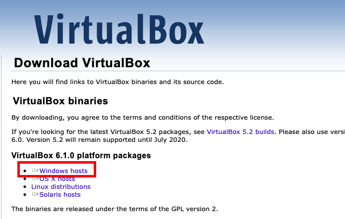 VirtualBox  Download VirtualBox  Here you will find links to VirtualBox binaries and its source code.  VirtualBox binaries  By downloading, you agree to the terms and conditions of the respective lice  If you're looking for the latest VirtualBox 5.2 packages, see VirtualBox 5.2 b  6.0. Version 5.2 will remain supported until July 2020.  VirtualBox 6.1.0 platform packages