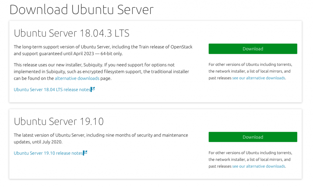 Download Ubuntu Server  Ubuntu Server 18.04.3 CTS  The long-term support version of Ubuntu Server, including the Train release of OpenStack  and support guaranteed until April 2023 — 64-bit only.  This release uses our new installer, Subiquity. If you need support for options not  implemented in Subiquity, such as encrypted filesystem support, the traditional installer  can be found on the alternative downloads page.  Ubuntu Server 18.04 LTS release notes  Ubuntu Server 19.10  The latest version of Ubuntu Server, including nine months of security and maintenance  For other versu  the network in!  past releases