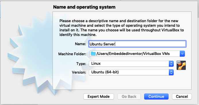 Name and operating system  Please choose a descriptive name and destination  virtual machine and select the type of operating sys  install on it. The name you choose will be used throL  identify this machine.  Name:  Machine Folder:  Type:  Version:  Ubuntu Served  /Users/EmbeddedlnventorNirt  Linux  Ubuntu (64-bit)