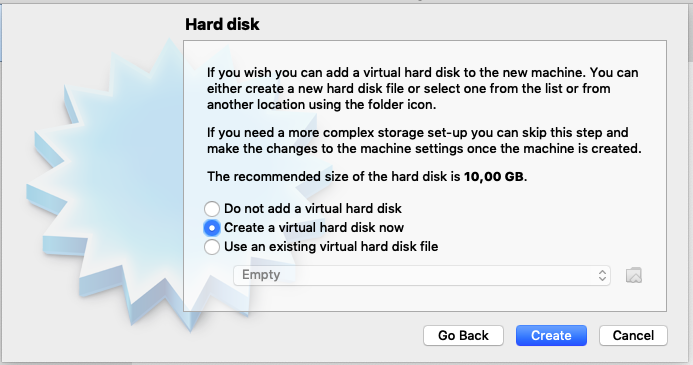 Hard disk  If you wish you can add a virtual hard disk to the ne'  either create a new hard disk file or select one from  another location using the folder icon.  If you need a more complex storage set-up you can  make the changes to the machine settings once the  The recommended size of the hard disk is 10,00 GE  n  Do not add a virtual hard disk  O Create a virtual hard disk now  O  Use an existing virtual hard disk file