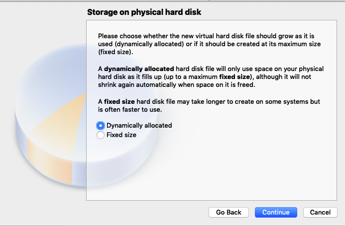 Storage on physical hard disk  Please choose whether the new virtual hard disk file s  used (dynamically allocated) or if it should be created  (fixed size).  A dynamically allocated hard disk file will only use  hard disk as it fills up (up to a maximum fixed size), a  shrink again automatically when space on it is freed.  A fixed size hard disk file may take longer to create c  is often faster to use.  O Dynamically allocated  C)  Fixed size