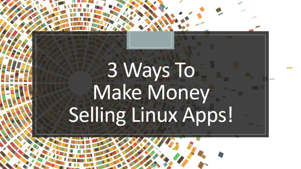 3 Ways To Make Money Selling Linux Apps Strategies Analyzed